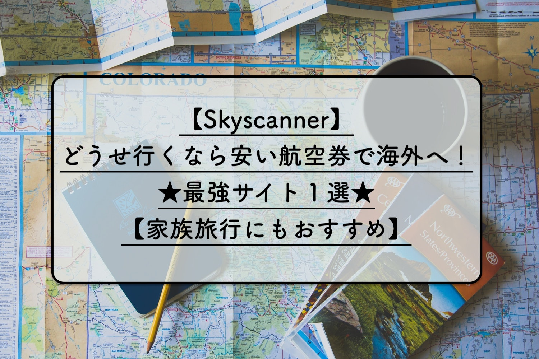 【スカイスキャナー】どうせ行くなら安い航空券で海外へ!【家族にもおすすめ】