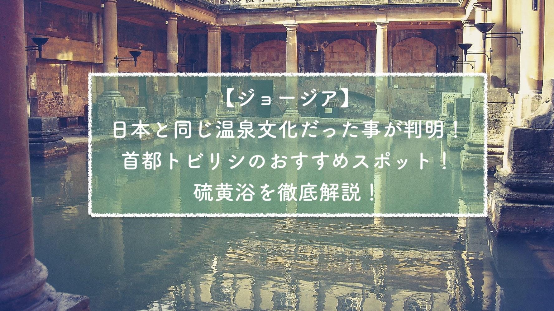 【ジョージア】日本と同じ温泉!トビリシおすすめの硫黄浴を徹底解説!