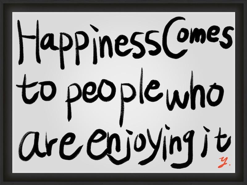【幸せは楽しんでいる人のところにやってくる】【Happiness comes to people who are enjoying it.】